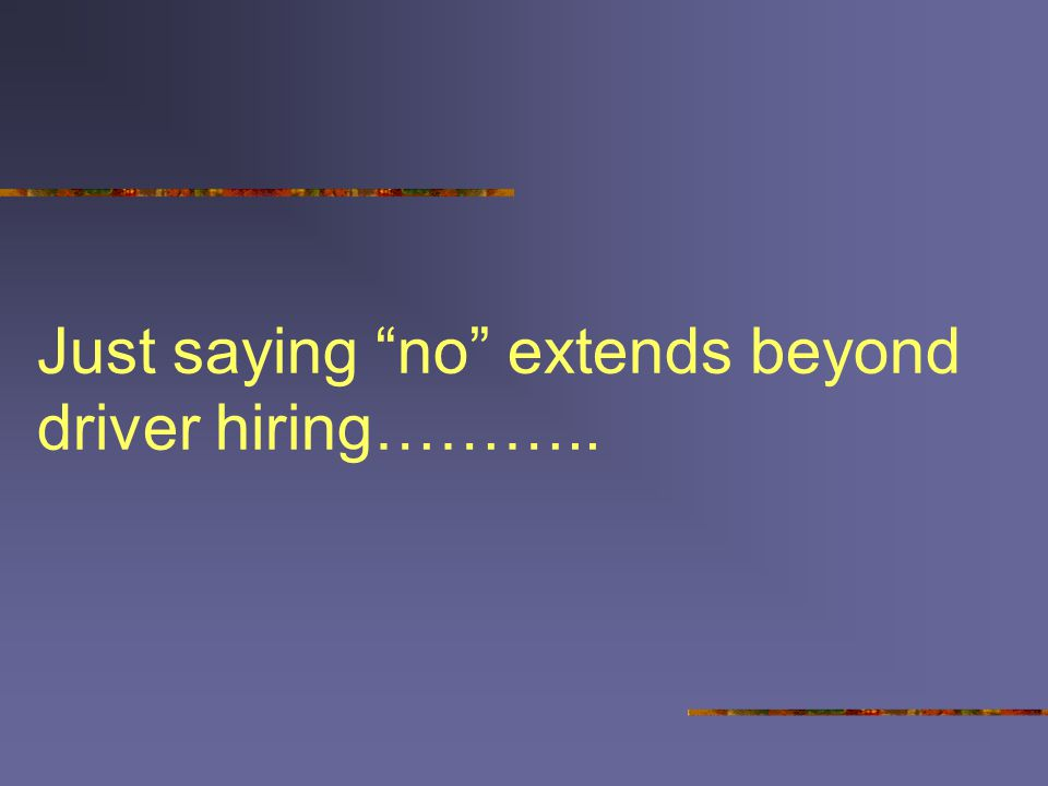 "Just saying ""no"" extends beyond driver hiring……….."