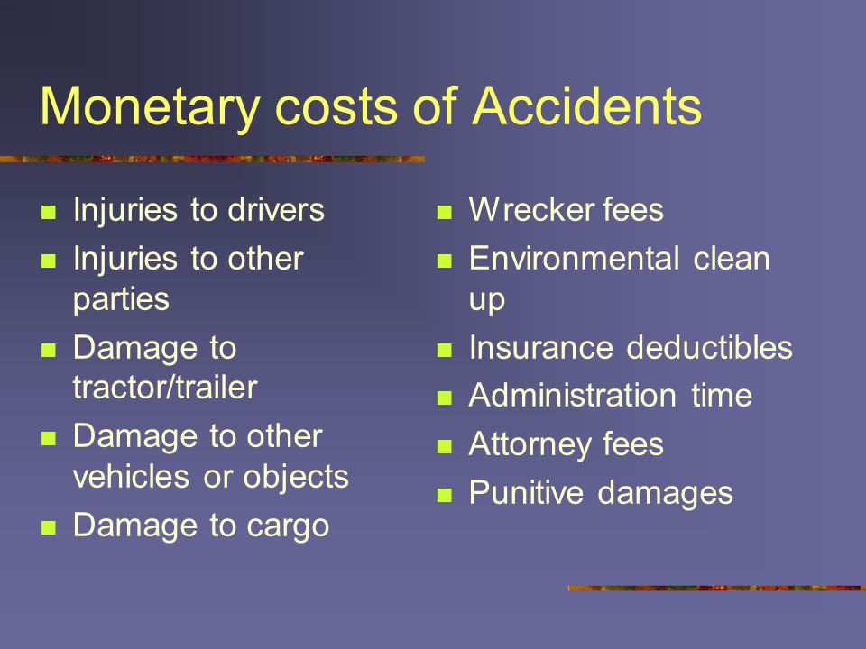 Monetary costs of Accidents Injuries to drivers Injuries to other parties Damage to tractor/trailer Damage to other vehicles or objects Damage to cargo Wrecker fees Environmental clean up Insurance deductibles Administration time Attorney fees Punitive damages