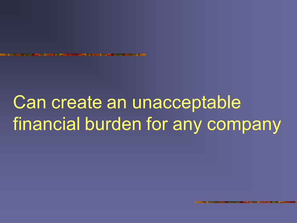Can create an unacceptable financial burden for any company