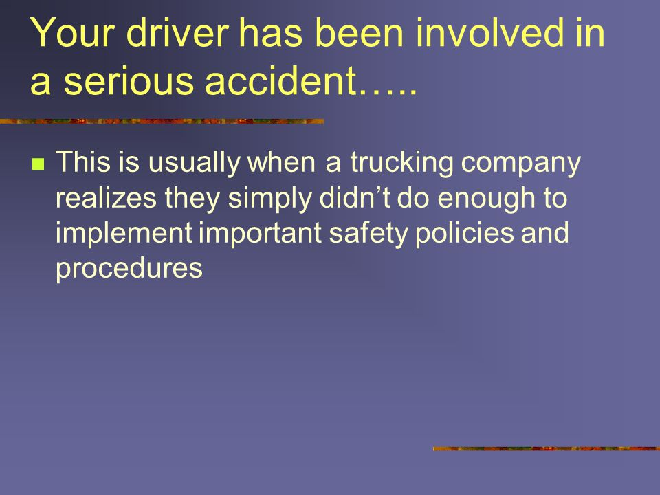 Your driver has been involved in a serious accident….. This is usually when a trucking company realizes they simply didn't do enough to implement impo