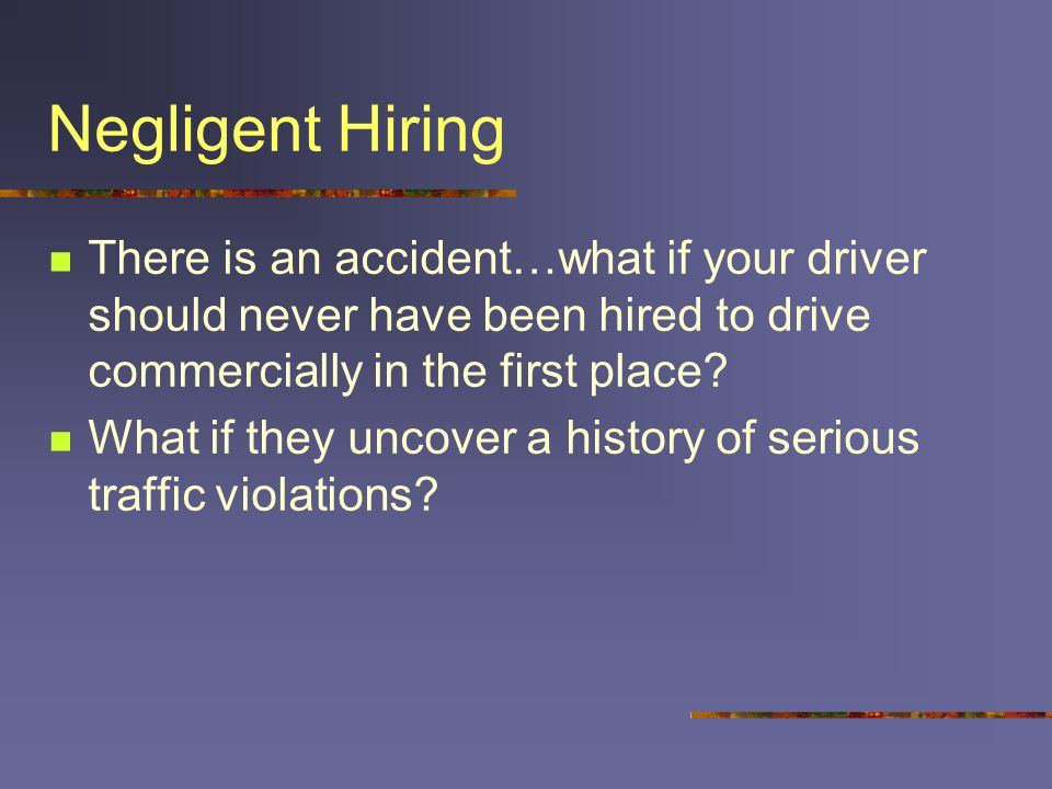 Negligent Hiring There is an accident…what if your driver should never have been hired to drive commercially in the first place? What if they uncover