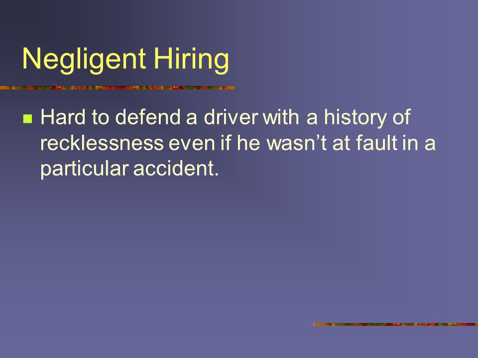 Negligent Hiring Hard to defend a driver with a history of recklessness even if he wasn't at fault in a particular accident.