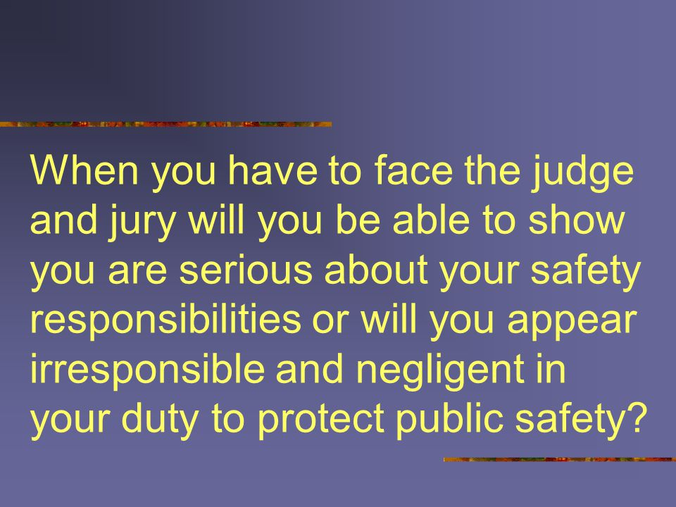 When you have to face the judge and jury will you be able to show you are serious about your safety responsibilities or will you appear irresponsible and negligent in your duty to protect public safety