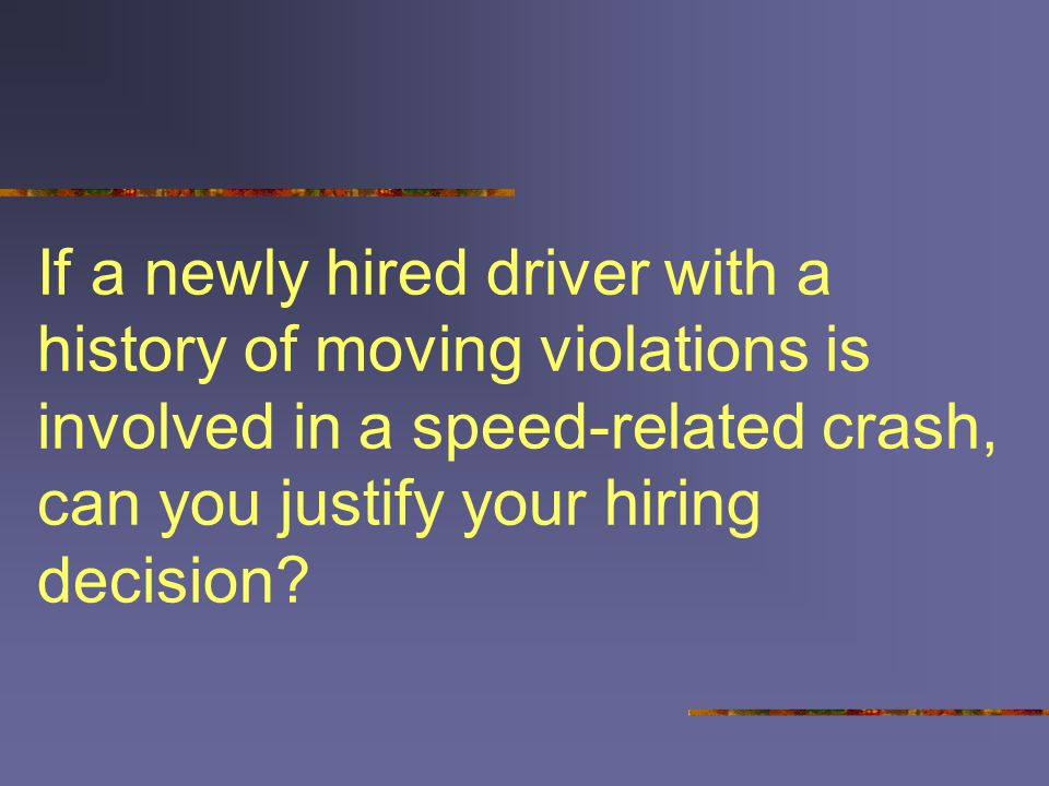 If a newly hired driver with a history of moving violations is involved in a speed-related crash, can you justify your hiring decision?