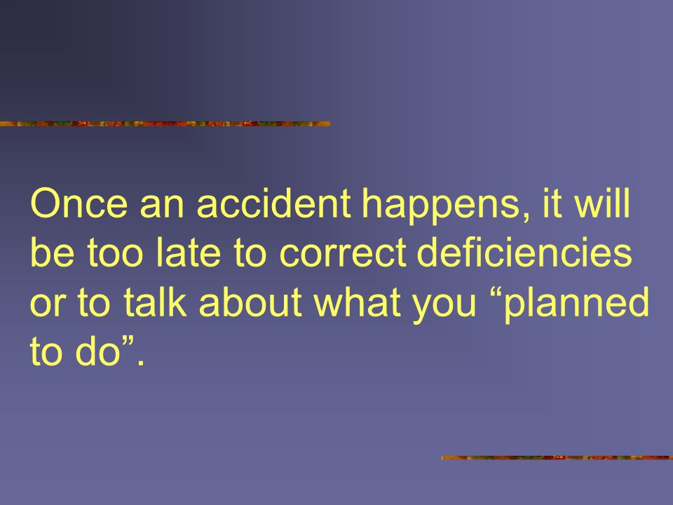 Once an accident happens, it will be too late to correct deficiencies or to talk about what you planned to do .