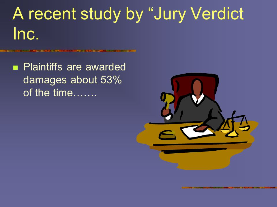 A recent study by Jury Verdict Inc. Plaintiffs are awarded damages about 53% of the time…….
