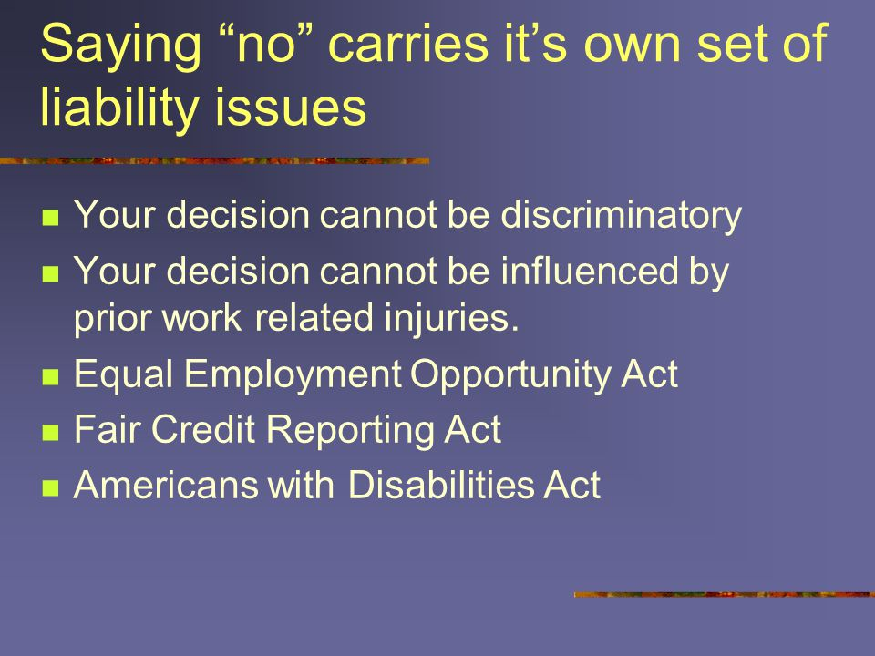 "Saying ""no"" carries it's own set of liability issues Your decision cannot be discriminatory Your decision cannot be influenced by prior work related i"