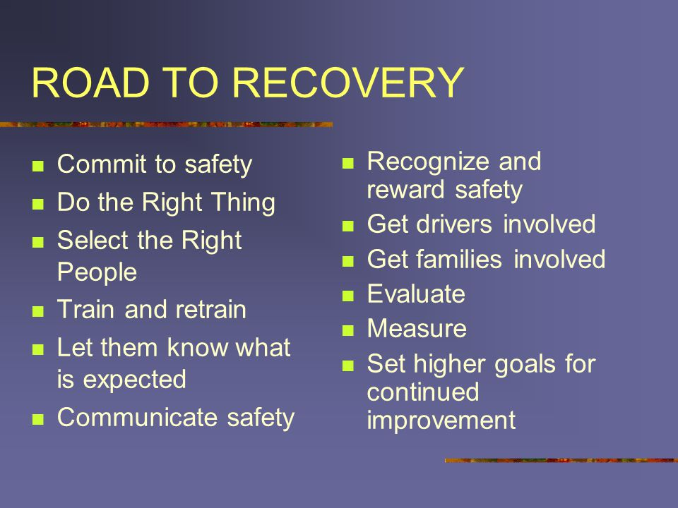 ROAD TO RECOVERY Commit to safety Do the Right Thing Select the Right People Train and retrain Let them know what is expected Communicate safety Recognize and reward safety Get drivers involved Get families involved Evaluate Measure Set higher goals for continued improvement