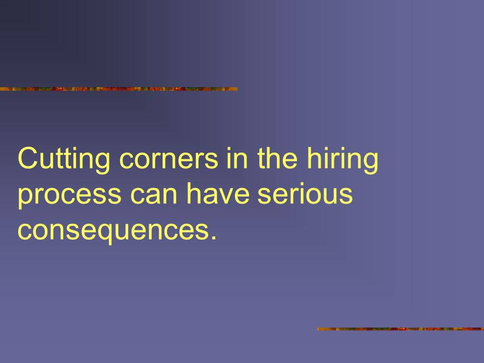 Cutting corners in the hiring process can have serious consequences.
