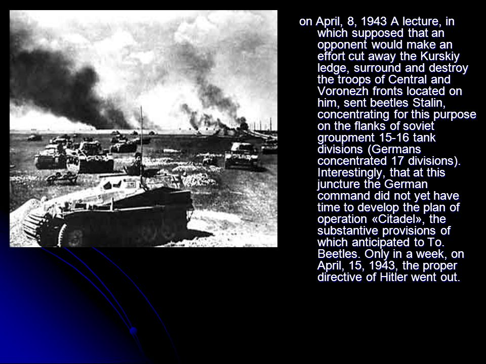 on April, 8, 1943 A lecture, in which supposed that an opponent would make an effort cut away the Kurskiy ledge, surround and destroy the troops of Central and Voronezh fronts located on him, sent beetles Stalin, concentrating for this purpose on the flanks of soviet groupment 15-16 tank divisions (Germans concentrated 17 divisions).