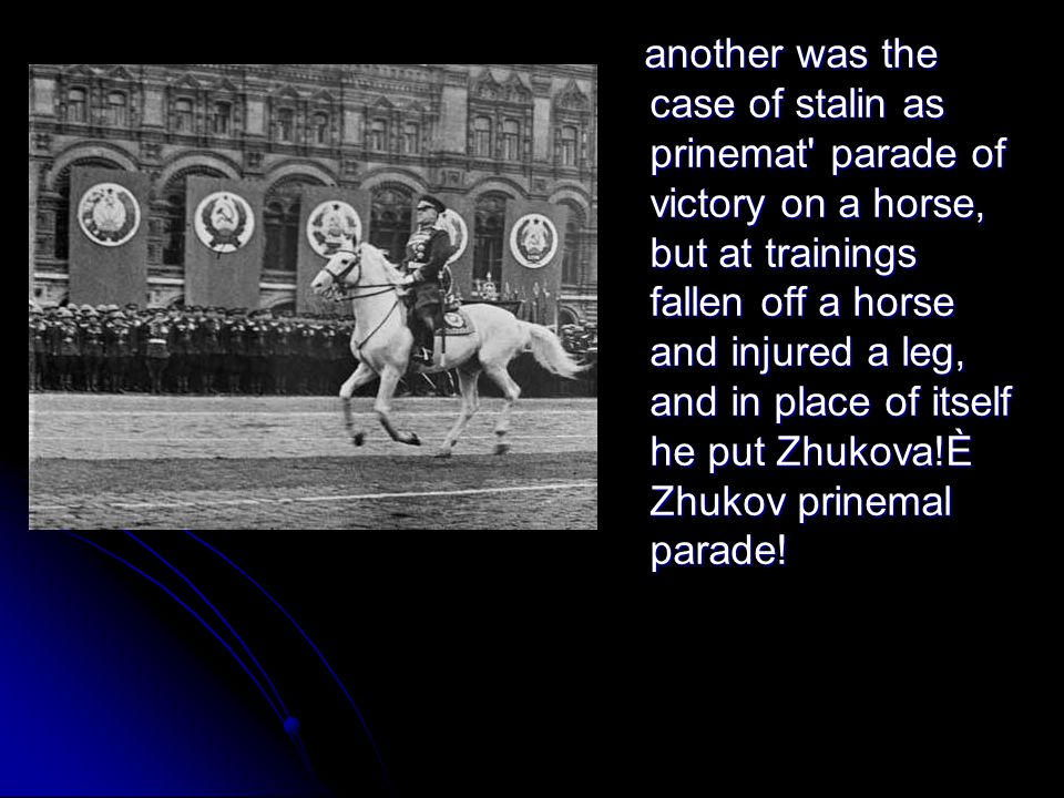 another was the case of stalin as prinemat' parade of victory on a horse, but at trainings fallen off a horse and injured a leg, and in place of itsel