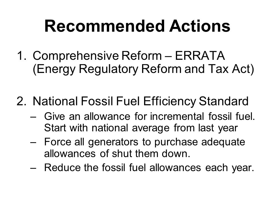 Recommended Actions 1.Comprehensive Reform – ERRATA (Energy Regulatory Reform and Tax Act) 2.National Fossil Fuel Efficiency Standard –Give an allowance for incremental fossil fuel.