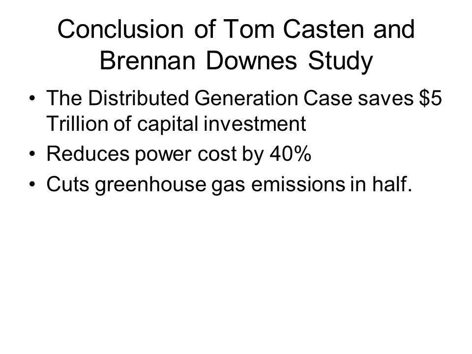 Conclusion of Tom Casten and Brennan Downes Study The Distributed Generation Case saves $5 Trillion of capital investment Reduces power cost by 40% Cuts greenhouse gas emissions in half.