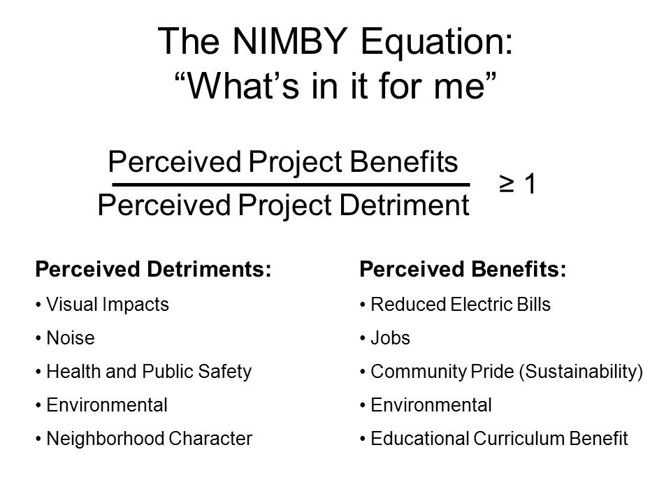 The NIMBY Equation: What's in it for me Perceived Project Benefits Perceived Project Detriment ≥ 1 Perceived Detriments: Visual Impacts Noise Health and Public Safety Environmental Neighborhood Character Perceived Benefits: Reduced Electric Bills Jobs Community Pride (Sustainability) Environmental Educational Curriculum Benefit