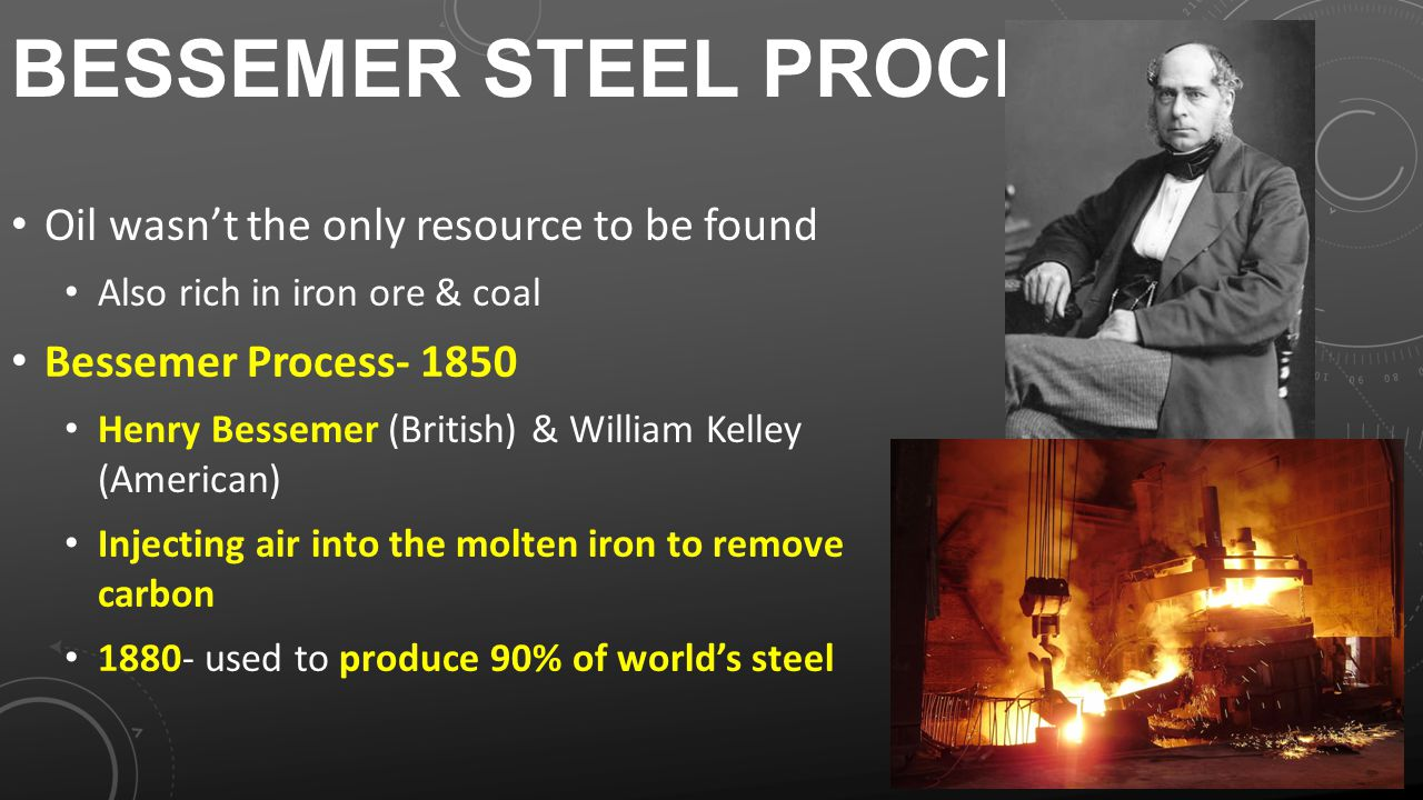 BESSEMER STEEL PROCESS Oil wasn't the only resource to be found Also rich in iron ore & coal Bessemer Process- 1850 Henry Bessemer (British) & William Kelley (American) Injecting air into the molten iron to remove carbon 1880- used to produce 90% of world's steel
