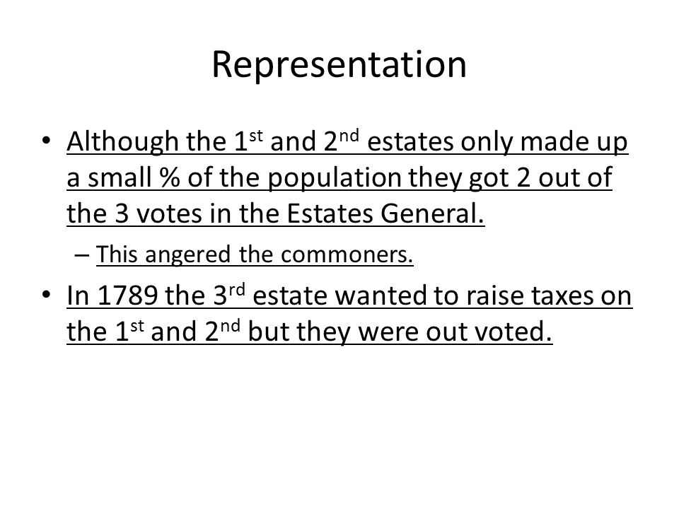 Representation Although the 1 st and 2 nd estates only made up a small % of the population they got 2 out of the 3 votes in the Estates General. – Thi