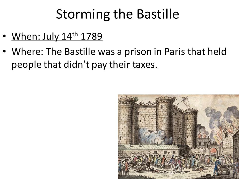 Storming the Bastille When: July 14 th 1789 Where: The Bastille was a prison in Paris that held people that didn't pay their taxes.