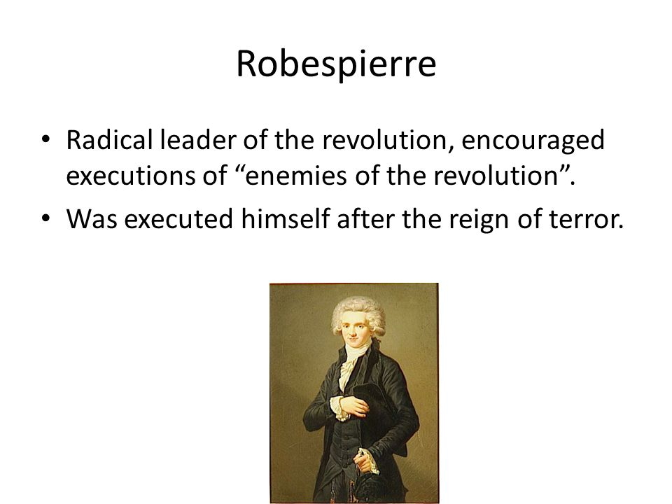 Robespierre Radical leader of the revolution, encouraged executions of enemies of the revolution .