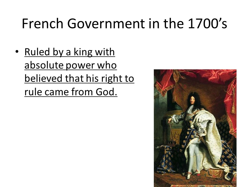 French Government in the 1700's Ruled by a king with absolute power who believed that his right to rule came from God.