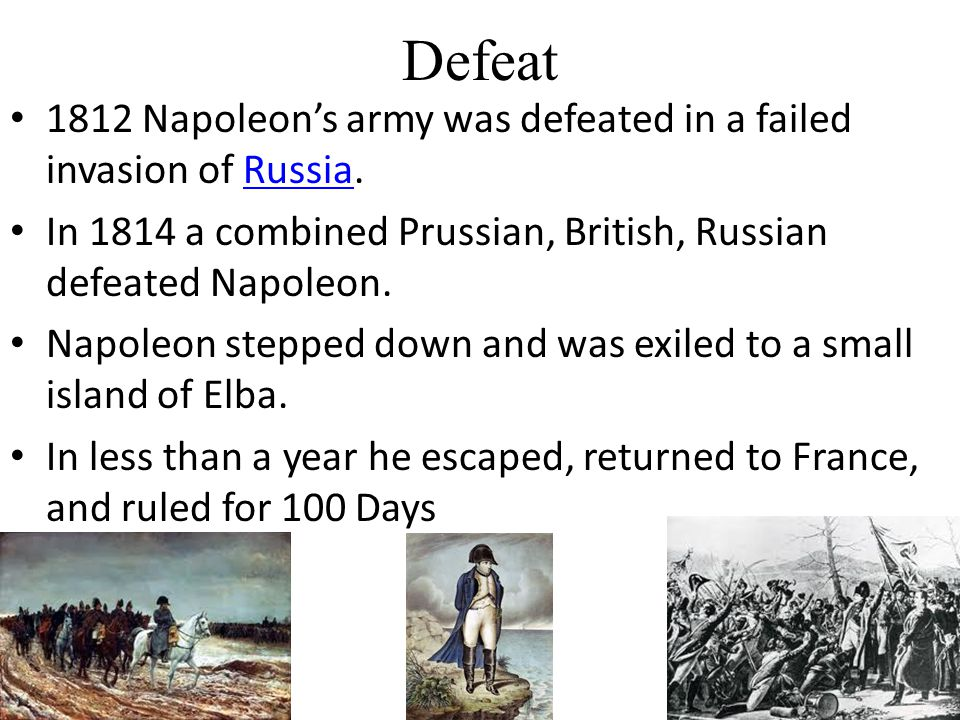 Defeat 1812 Napoleon's army was defeated in a failed invasion of Russia.Russia In 1814 a combined Prussian, British, Russian defeated Napoleon.