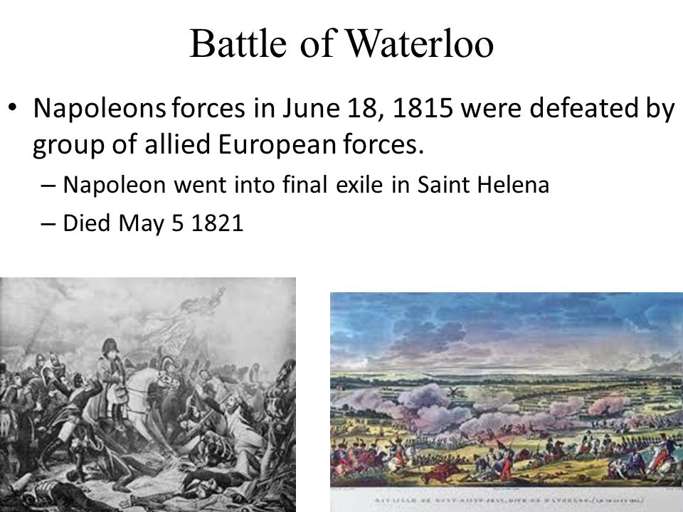 Battle of Waterloo Napoleons forces in June 18, 1815 were defeated by group of allied European forces.