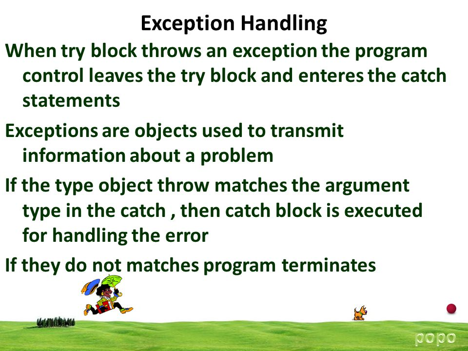11 Exception Handling When try block throws an exception the program control leaves the try block and enteres the catch statements Exceptions are objects used to transmit information about a problem If the type object throw matches the argument type in the catch, then catch block is executed for handling the error If they do not matches program terminates