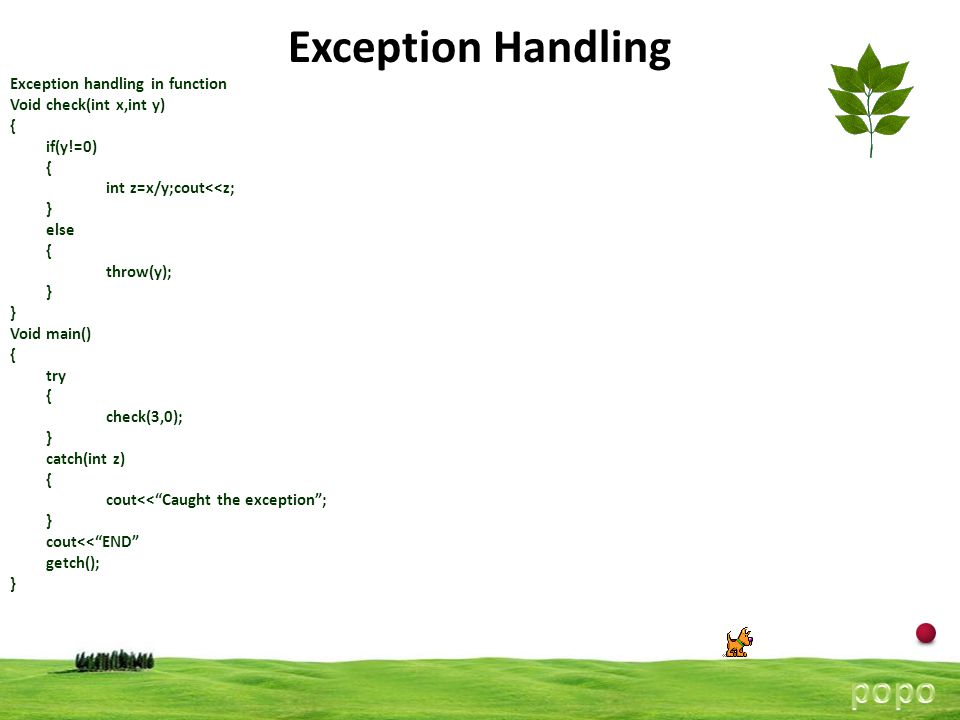 13 Exception Handling Exception handling in function Void check(int x,int y) { if(y!=0) { int z=x/y;cout<<z; } else { throw(y); } Void main() { try { check(3,0); } catch(int z) { cout<< Caught the exception ; } cout<< END getch(); }