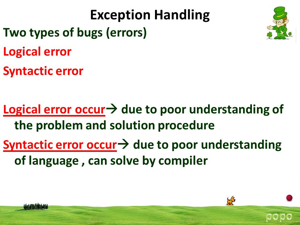 2 Two types of bugs (errors) Logical error Syntactic error Logical error occur  due to poor understanding of the problem and solution procedure Syntactic error occur  due to poor understanding of language, can solve by compiler