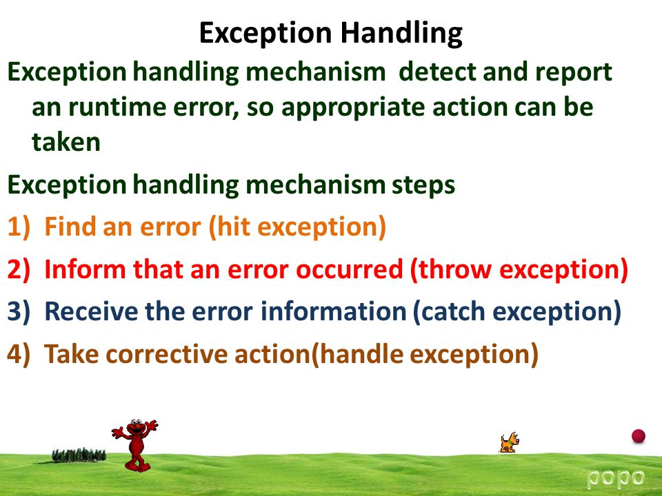5 Exception Handling Exception handling mechanism detect and report an runtime error, so appropriate action can be taken Exception handling mechanism steps 1)Find an error (hit exception) 2)Inform that an error occurred (throw exception) 3)Receive the error information (catch exception) 4)Take corrective action(handle exception)