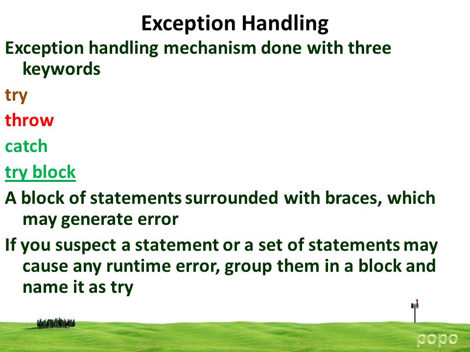 7 Exception Handling Exception handling mechanism done with three keywords try throw catch try block A block of statements surrounded with braces, which may generate error If you suspect a statement or a set of statements may cause any runtime error, group them in a block and name it as try