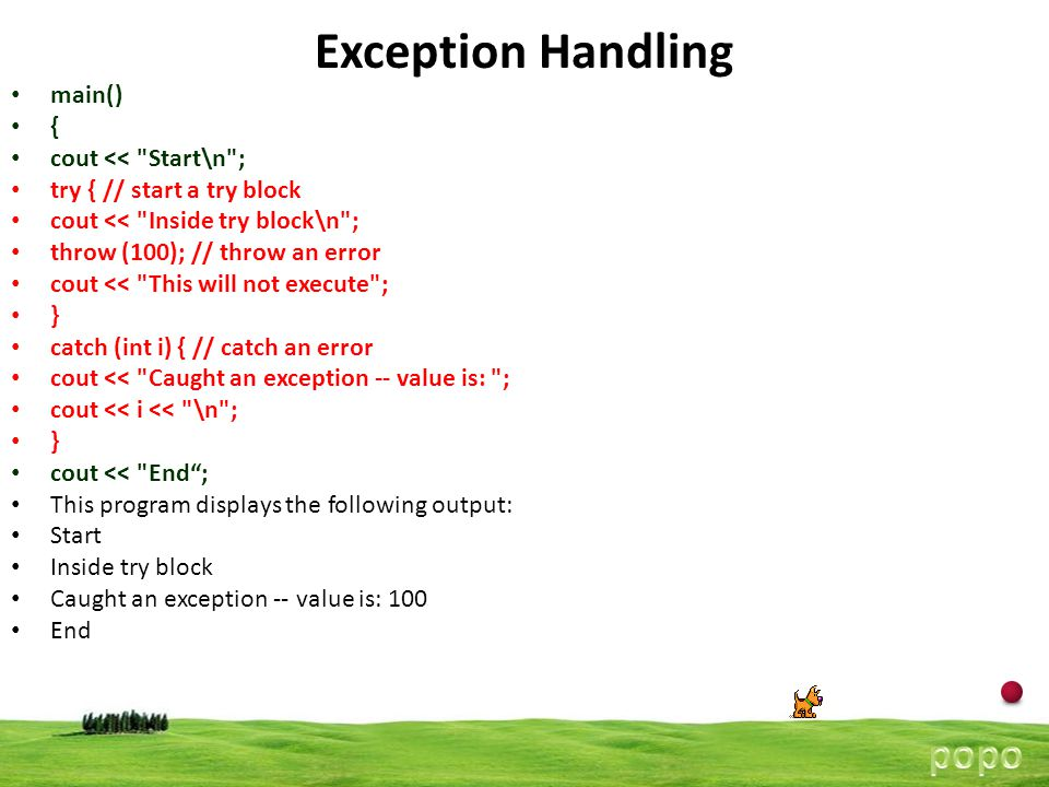 10 Exception Handling catch Defined by the keyword catch Catches the exception thrown by the throw statement in the try block The catch block that catches an exception must immediately follow the try block Any thrown exception must be caught by a catch statement that has thrown the exception try { int a,b; …… if(a==0) { throw Divide by Zero ; } cout<< checking ; } catch (type arguments) { statments }