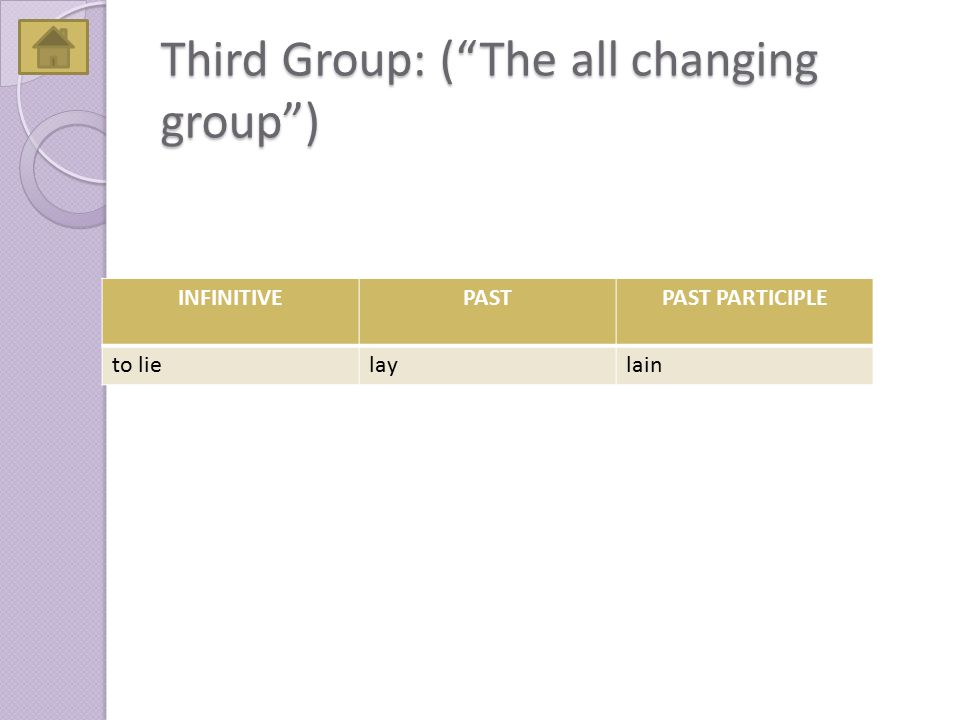 "Third Group: (""The all changing group"") INFINITIVEPASTPAST PARTICIPLE to lielaylain"
