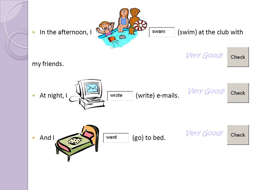 In the afternoon, I (swim) at the club with my friends. At night, I I (write) e-mails. And I (go) to bed.