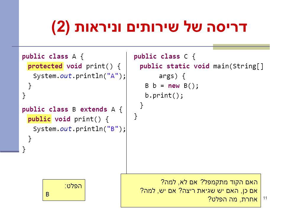 11 דריסה של שירותים וניראות (2) public class A { protected void print() { System.out.println( A ); } public class B extends A { public void print() { System.out.println( B ); } public class C { public static void main(String[] args) { B b = new B(); b.print(); } הפלט: B האם הקוד מתקמפל.