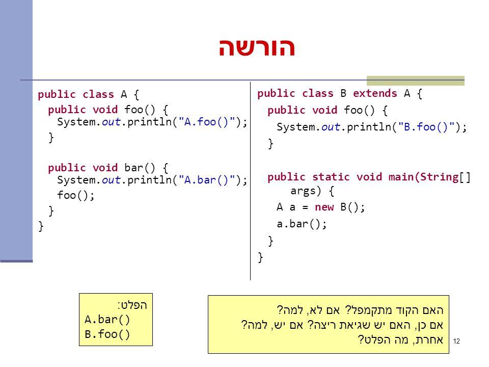 12 הורשה public class A { public void foo() { System.out.println( A.foo() ); } public void bar() { System.out.println( A.bar() ); foo(); } public class B extends A { public void foo() { System.out.println( B.foo() ); } public static void main(String[] args) { A a = new B(); a.bar(); } הפלט: A.bar() B.foo() האם הקוד מתקמפל.