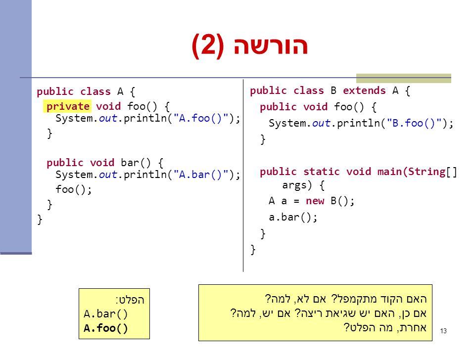 13 הורשה (2) public class A { private void foo() { System.out.println( A.foo() ); } public void bar() { System.out.println( A.bar() ); foo(); } public class B extends A { public void foo() { System.out.println( B.foo() ); } public static void main(String[] args) { A a = new B(); a.bar(); } הפלט: A.bar() A.foo() האם הקוד מתקמפל.