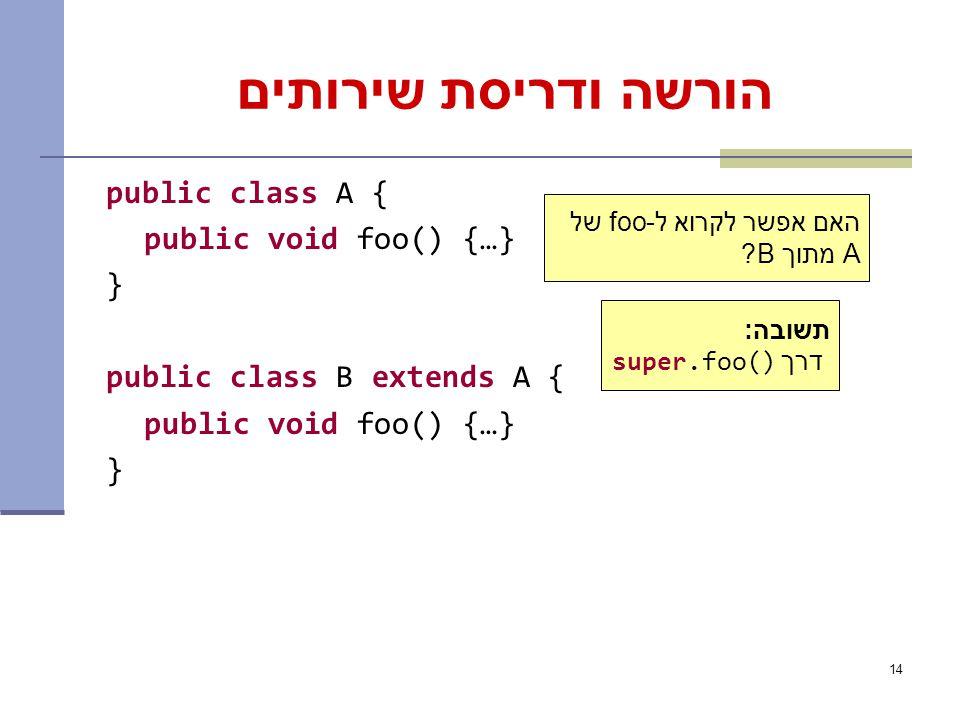 14 הורשה ודריסת שירותים public class A { public void foo() {…} } public class B extends A { public void foo() {…} } האם אפשר לקרוא ל-foo של A מתוך B.