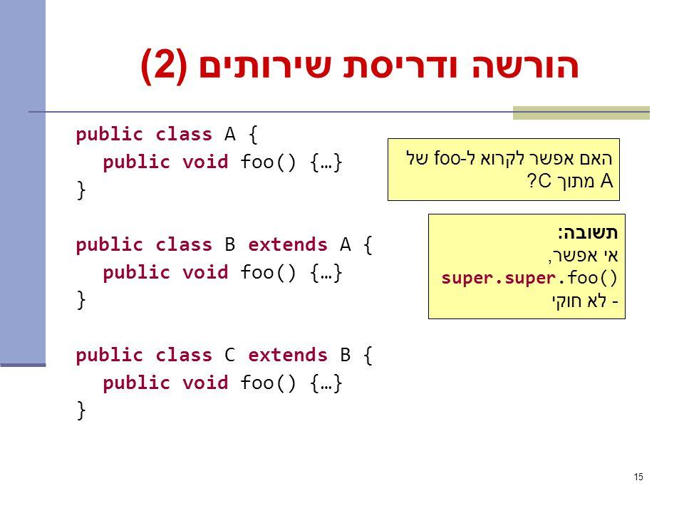 15 הורשה ודריסת שירותים (2) public class A { public void foo() {…} } public class B extends A { public void foo() {…} } public class C extends B { public void foo() {…} } האם אפשר לקרוא ל-foo של A מתוך C.