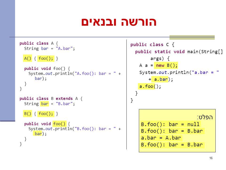 16 הורשה ובנאים public class A { String bar = A.bar ; A() { foo(); } public void foo() { System.out.println( A.foo(): bar = + bar); } public class B extends A { String bar = B.bar ; B() { foo(); } public void foo() { System.out.println( B.foo(): bar = + bar); } public class C { public static void main(String[] args) { A a = new B(); System.out.println( a.bar = + a.bar); a.foo(); } What is the output.