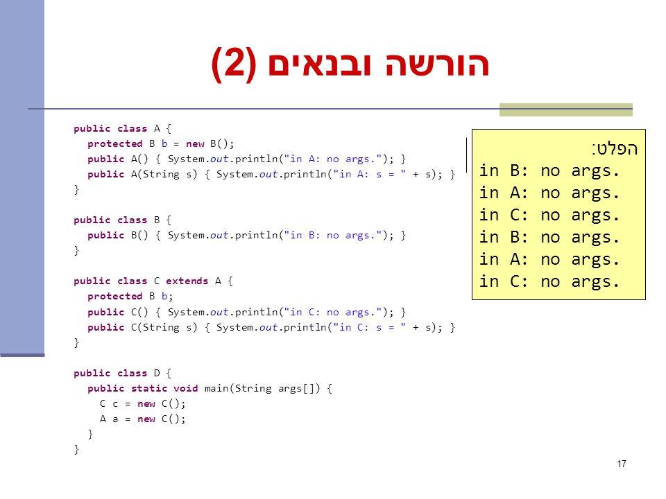17 הורשה ובנאים (2) public class A { protected B b = new B(); public A() { System.out.println( in A: no args. ); } public A(String s) { System.out.println( in A: s = + s); } } public class B { public B() { System.out.println( in B: no args. ); } } public class C extends A { protected B b; public C() { System.out.println( in C: no args. ); } public C(String s) { System.out.println( in C: s = + s); } } public class D { public static void main(String args[]) { C c = new C(); A a = new C(); } What is the output.