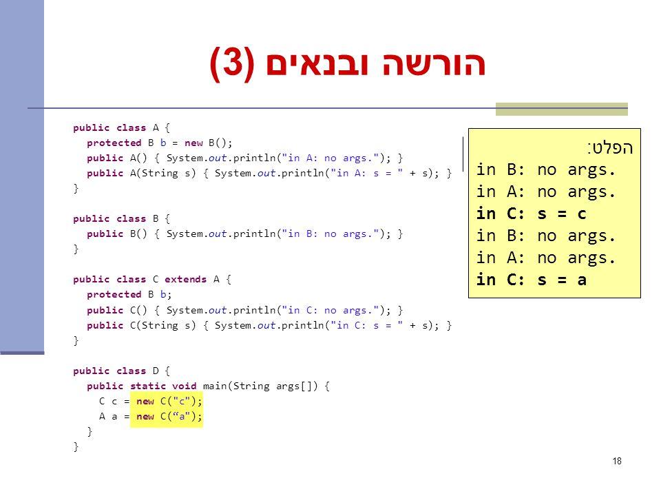 18 הורשה ובנאים (3) public class A { protected B b = new B(); public A() { System.out.println( in A: no args. ); } public A(String s) { System.out.println( in A: s = + s); } } public class B { public B() { System.out.println( in B: no args. ); } } public class C extends A { protected B b; public C() { System.out.println( in C: no args. ); } public C(String s) { System.out.println( in C: s = + s); } } public class D { public static void main(String args[]) { C c = new C( c ); A a = new C( a ); } What is the output.