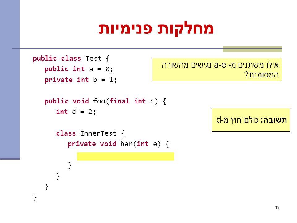 19 תשובה: כולם חוץ מ-d מחלקות פנימיות public class Test { public int a = 0; private int b = 1; public void foo(final int c) { int d = 2; class InnerTest { private void bar(int e) { } אילו משתנים מ- a-e נגישים מהשורה המסומנת