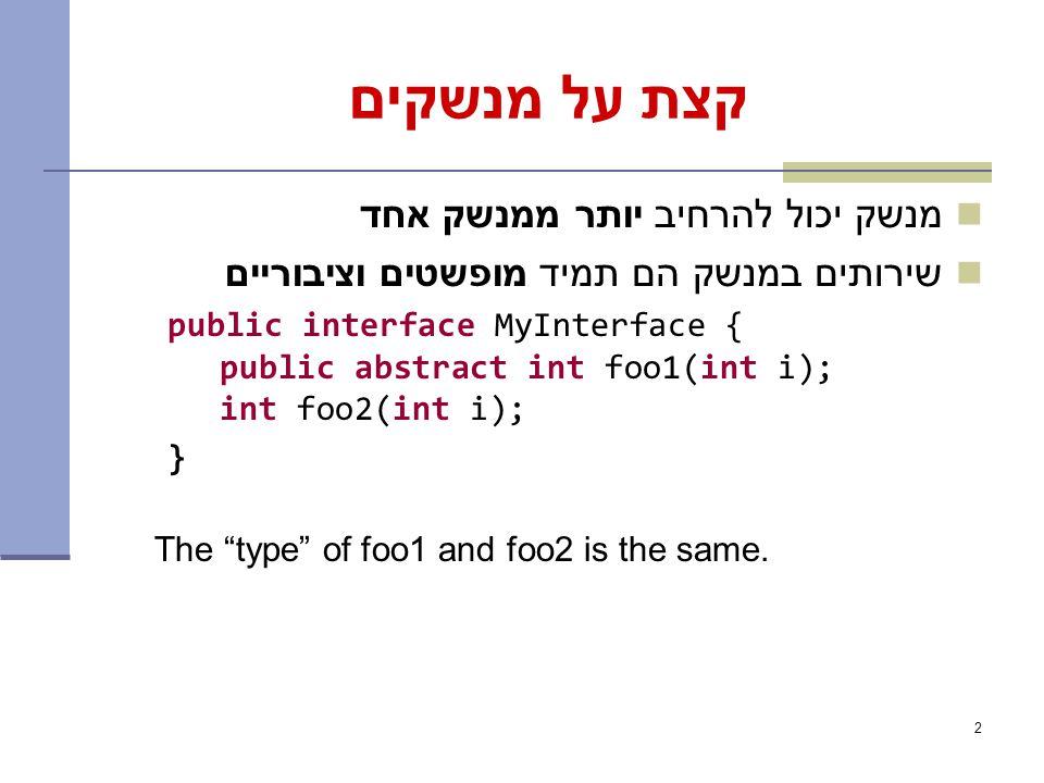 2 קצת על מנשקים מנשק יכול להרחיב יותר ממנשק אחד שירותים במנשק הם תמיד מופשטים וציבוריים public interface MyInterface { public abstract int foo1(int i); int foo2(int i); } The type of foo1 and foo2 is the same.