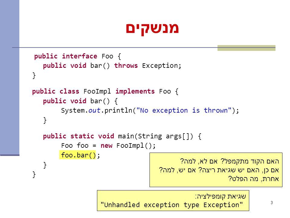3 מנשקים public interface Foo { public void bar() throws Exception; } public class FooImpl implements Foo { public void bar() { System.out.println( No exception is thrown ); } public static void main(String args[]) { Foo foo = new FooImpl(); foo.bar(); } האם הקוד מתקמפל.