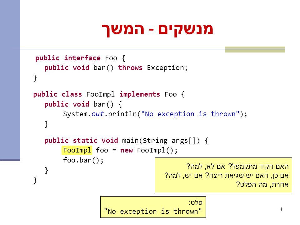 4 מנשקים - המשך public interface Foo { public void bar() throws Exception; } public class FooImpl implements Foo { public void bar() { System.out.println( No exception is thrown ); } public static void main(String args[]) { FooImpl foo = new FooImpl(); foo.bar(); } האם הקוד מתקמפל.