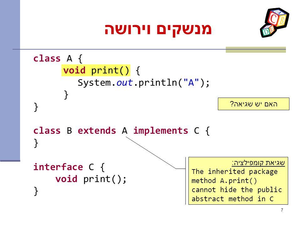 7 מנשקים וירושה class A { void print() { System.out.println( A ); } class B extends A implements C { } interface C { void print(); } שגיאת קומפילציה: The inherited package method A.print() cannot hide the public abstract method in C האם יש שגיאה