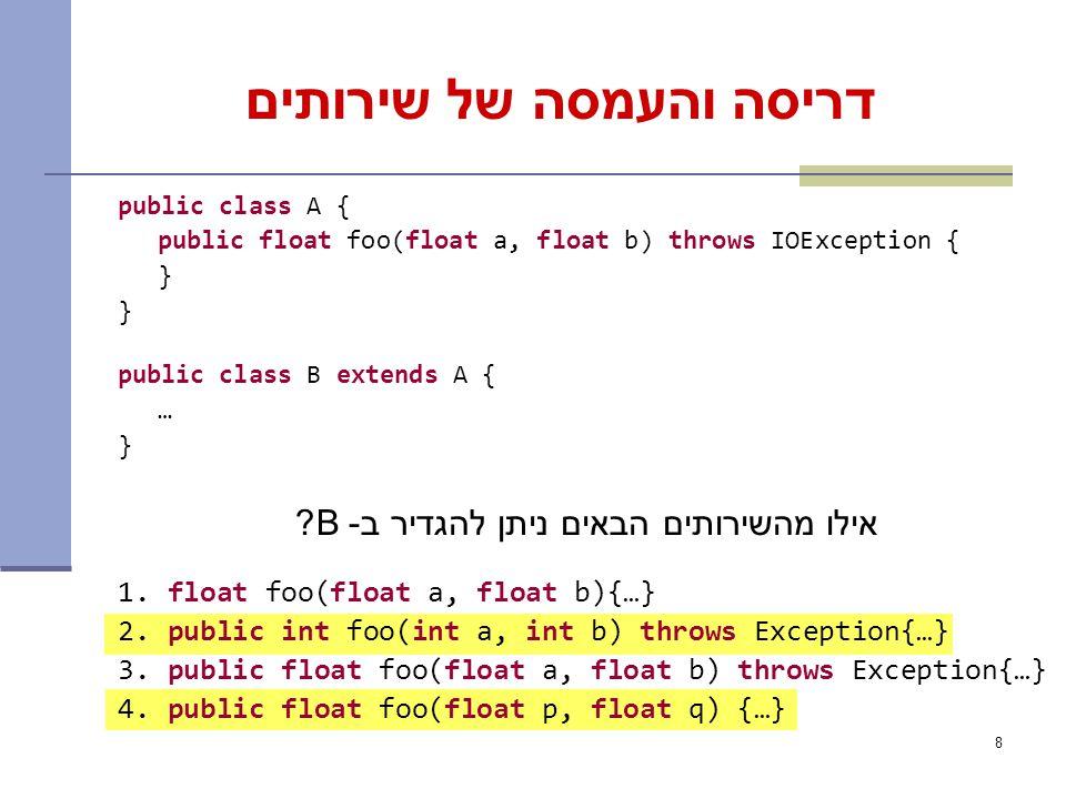 8 דריסה והעמסה של שירותים public class A { public float foo(float a, float b) throws IOException { } public class B extends A { … } אילו מהשירותים הבאים ניתן להגדיר ב- B.