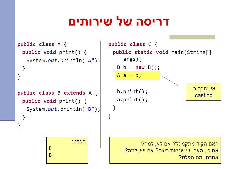 9 דריסה של שירותים public class A { public void print() { System.out.println( A ); } public class B extends A { public void print() { System.out.println( B ); } public class C { public static void main(String[] args){ B b = new B(); A a = b; b.print(); a.print(); } האם הקוד מתקמפל.