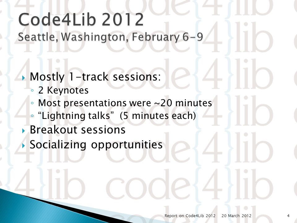  Mostly 1-track sessions: ◦ 2 Keynotes ◦ Most presentations were ~20 minutes ◦ Lightning talks (5 minutes each)  Breakout sessions  Socializing opportunities 20 March 2012 Report on Code4Lib 20124