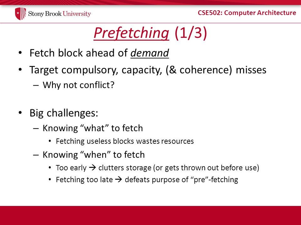 CSE502: Computer Architecture Prefetching (1/3) Fetch block ahead of demand Target compulsory, capacity, (& coherence) misses – Why not conflict.